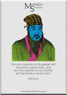 """Mencius - Manoj Sharma    """"He who attends to his greater self will be a great man, and he who attends to his smaller self will be a small man."""""""
