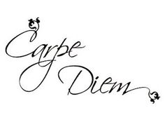 carpe diem my father use to say this