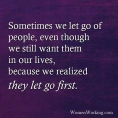 Sometimes we let go of people, even though we still want them in our lives, because we realized they let go first.