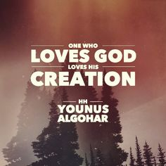 'One who loves God loves his creation.' - His Holiness Younus AlGohar