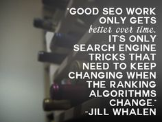 """""""Good SEO work only gets better over time. It's only search engine tricks that need to keep changing when the ranking algorithms change."""" – Jill Whalen"""