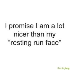 """Running Humor #155 I promise I am a lot nicer than my """"resting run face""""."""