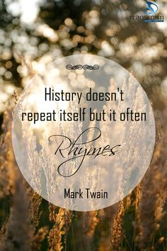 """History doesn't repeat itself but it often rhymes."" ~ Mark Twain"