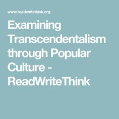 Webster, S. Examining Transcendentalism through Popular Culture. Retrieved from ReadWriteThink.com  This lesson on Read Write Think has a link to an excellent article with modern day resources related to Transcendentalist thought.