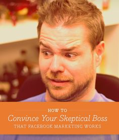 How to Convince Your Skeptical Boss that Facebook Marketing Works