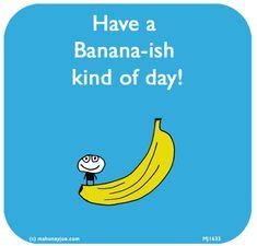 http://lastlemon.com/mahoney-joe/mj1633/ Have a  Banana-ish kind of day!