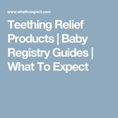 Teething Relief Products   Baby Registry Guides   What To Expect