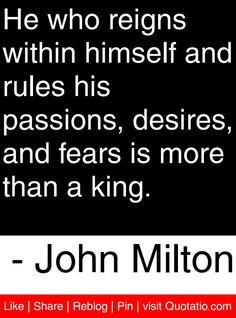 He who reigns within himself and rules his passions, desires, and fears is more than a king.   - John Milton #quotes #quotations