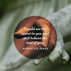"""""""I could see the worst in you and still believe the best of you.""""  — Bishop T.D. Jakes"""