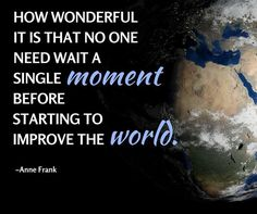 How wonderful it is that no one need wait a single moment before starting to improve the world. Anne Frank - http://ift.tt/1HQJd81