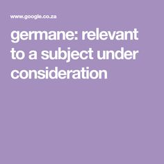 germane: relevant to a subject under consideration