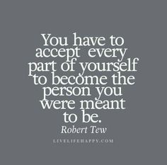 You have to accept every part of yourself to become the person you were meant to be