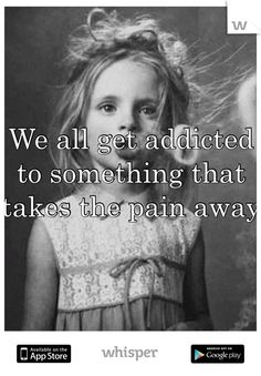 We all get addicted to something that takes the pain away