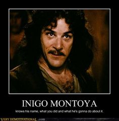 """My name is Inigo Montoya, you killed my father, prepare to die"" FAVORITE MOVIE EVER!"