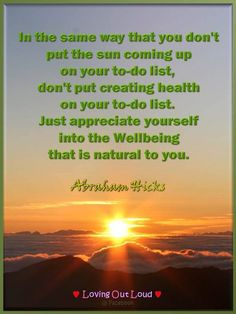 In the same way that you don't put the sun coming up on your to-do list, don't put creating health on your to-do list. Just appreciate yourself into the Wellbeing that is natural to you. Abraham-Hicks