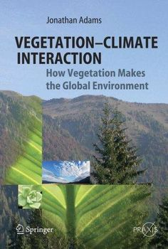 Vegetation-Climate Interaction: How Vegetation Makes the Global Environment by Jonathan Adams