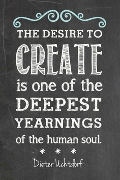 """The desire to create is one of the deepest yearnings of the human soul."" ~Dieter Uchtdorf #creativity #quotes"