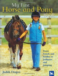 My First Horse and Pony Book: From Breeds and Bridles to Jophpurs and Jumping by Judith Draper. $9.99. Publication: July 4, 2005. 48 pages. Series - My First Horse and Pony. Author: Judith Draper. Publisher: Kingfisher (July 4, 2005). Reading level: Ages 5 and up