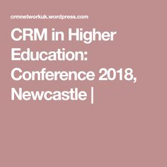 CRM in Higher Education: Conference 2018, Newcastle |
