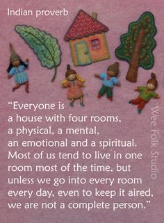 """Indian Proverb  ~  """"Everyone is a house with four rooms, a physical, a mental, an emotional, & a spiritual.  Most of us tend to live in one room most of the time, but unless we go into every room every room every day, even to keep it aired, we are not a complete person.""""  from Sally Mavor."""