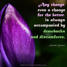 Any change, even a change for the better, is always accompanied by drawbacks and discomforts. -Arnold Bennett