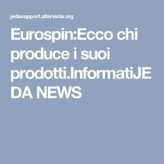 Eurospin:Ecco chi produce i suoi prodotti.InformatiJEDA NEWS