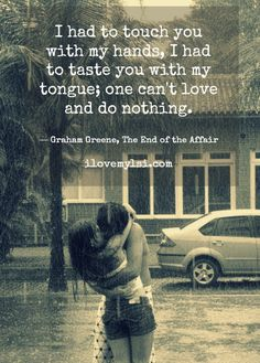 """I had to touch you with my hands, I had to taste you with my tongue... ~ G. Greene, """"The End of the Affair"""""""