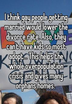 I think gay people getting married would lower the divorce rate. Also, they can't have kids so most adopt... This helps the whole overpopulation crisis and gives many orphans homes.