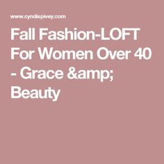 Fall Fashion-LOFT For Women Over 40 - Grace & Beauty