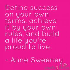 Define success on your own terms, achieve it by your own rules, and build a life youre proud to live. ~ Anne Sweeny