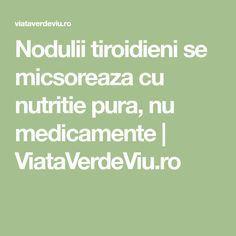 Nodulii tiroidieni se micsoreaza cu nutritie pura, nu medicamente | ViataVerdeViu.ro How To Get Rid, Thyroid, Alter, Good To Know, Remedies, Math Equations, Healthy, Cakes, Sport