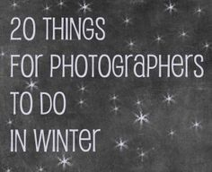 20 Things For Photographers To Do In Winter