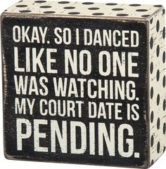 Okay, So I Danced Like No One Was Watching, My Court Date is Pending - Box Sign 4-in