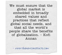 We must ensure that the global market is embedded in broadly shared values and practices that reflect global social needs, and that all the world's people share the benefits of globalization.