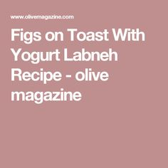 Figs on Toast With Yogurt Labneh Recipe - olive magazine