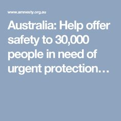 Australia: Help offer safety to 30,000 people in need of urgent protection…