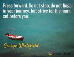 Press forward. Do not stop, do not linger in your journey, but strive for the mark set before you. / George Whitefield