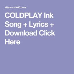 COLDPLAY Ink Song + Lyrics + Download  Click Here Shut Up Song, Let It Go Song, Angel Song Lyrics, Love Songs Lyrics, Help Song, Missing You Songs, Rihanna, Culture Songs, Musica