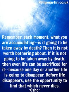 member, each moment, what you are accumulating--is it going to be taken away by death? Then it is not worth bothering about. If it is not going to be taken away by death, then even life can be sacrificed for it--because one day or another life is going to disappear. Before life disappears, use the opportunity to find that which never dies. ~ OSHO #osho #nonduality #wisdom #quote #mindfulness