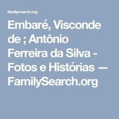Embaré, Visconde de ; Antônio Ferreira da Silva - Fotos e Histórias — FamilySearch.org