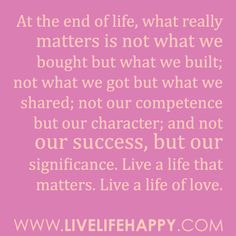 At the end of life, what really matters is not what we bought but what we built; not what we got but what we shared; not our competence but our character; and not our success, but our significance. Live a life that matters. Live a life of love…
