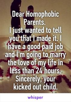 Dear Homophobic Parents. I just wanted to tell you that I made it. I have a…