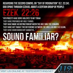 """Regarding the second coming, or """"day of indignation"""" (Ez. 22:24) God spoke through Ezekiel about a certain group of people: Ezekiel 22:26 """"Her priests have done violence to my Torah, they have profaned my holy things. They have made no distinction between the holy and the common, they have not taught the difference between the unclean and the clean, they have disregarded my Sabbaths…"""" sound familiar?"""