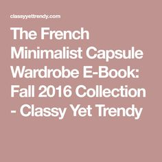 The French Minimalist Capsule Wardrobe E-Book: Fall 2016 Collection - Classy Yet Trendy