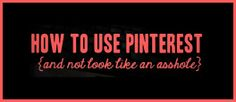 How To Use Pinterest (and not look like an asshole)............................... #6.  Don't steal someone else's board.  If you find a Pinterest board you love, follow it.  You want to re-pin a few things that you love to your own board?  Go for it.  But don't be that asshole that re-pins 80% of someone else's board and call it your own.  FYI, people can see when you re-pin 22 things from their board.