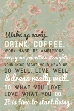 Wake up early, drink coffee, work hard, be ambitious. Keep your priorities straight, your mind right and your head up. Do well, live well, & dress really well. Do what you love, love what you do. It is time to start living!