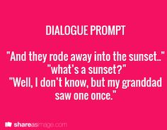 "Prompt -- ""and they rode away into the sunset"" ""what's a sunset?"" ""well, I don't know, but my granddad saw one once"""