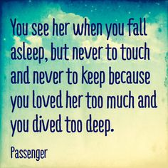 You see her when you fall asleep, but never to touch and never to keep... Let her go
