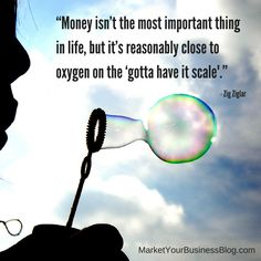 """""""Money isn't the most important thing in life, but it's reasonably close to oxygen on the 'gotta have it scale."""" ~ Zig Ziglar"""