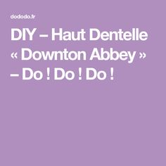 DIY – Haut Dentelle « Downton Abbey » – Do ! Do ! Do !